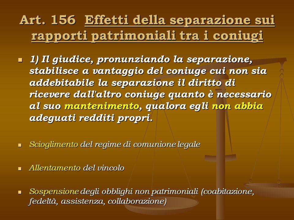 Art. 156 Effetti della separazione sui rapporti patrimoniali tra i coniugi 1) Il giudice, pronunziando la separazione, stabilisce a vantaggio del coni