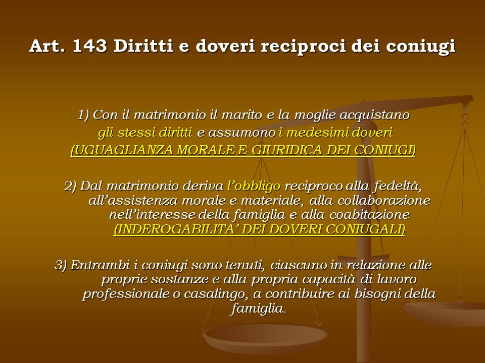 Art. 143 Diritti e doveri reciproci dei coniugi 1) Con il matrimonio il marito e la moglie acquistano gli stessi diritti e assumono i medesimi doveri