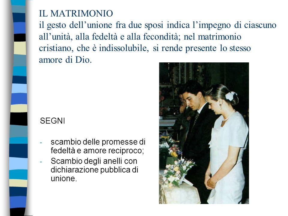 IL MATRIMONIO il gesto dellunione fra due sposi indica limpegno di ciascuno allunità, alla fedeltà e alla fecondità; nel matrimonio cristiano, che è indissolubile, si rende presente lo stesso amore di Dio.