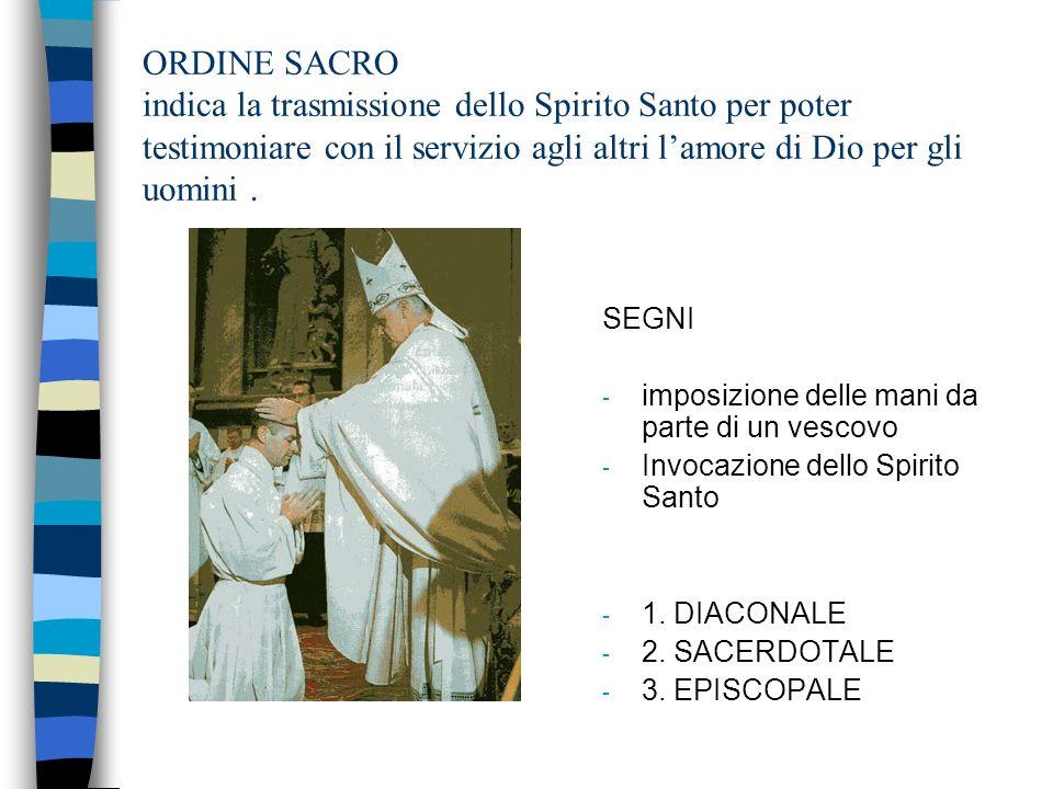 ORDINE SACRO indica la trasmissione dello Spirito Santo per poter testimoniare con il servizio agli altri lamore di Dio per gli uomini.