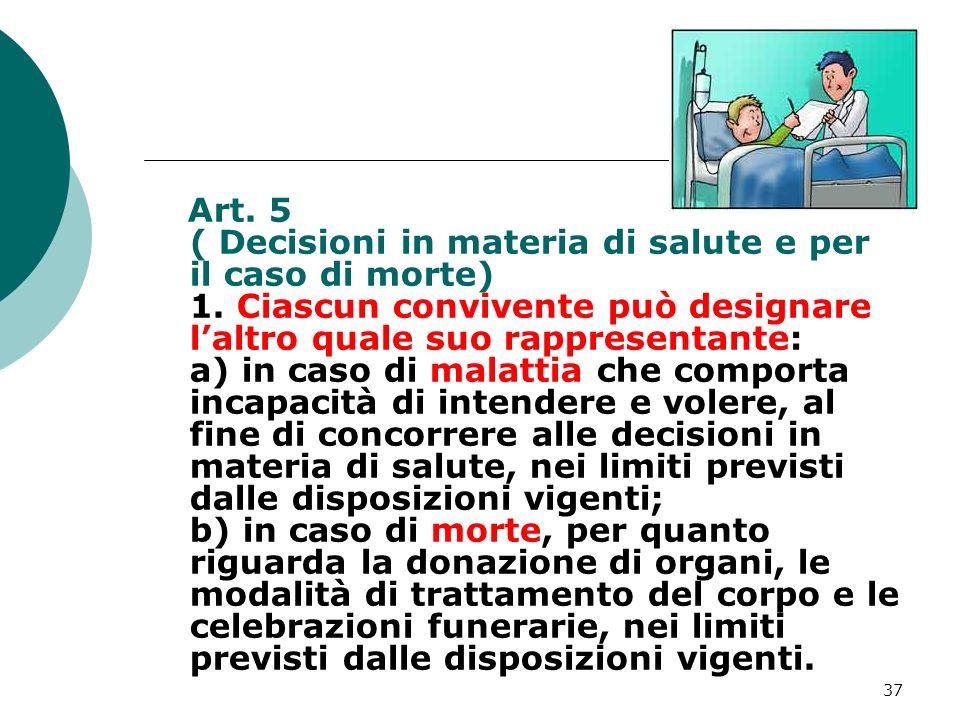37 Art. 5 ( Decisioni in materia di salute e per il caso di morte) 1. Ciascun convivente può designare laltro quale suo rappresentante: a) in caso di