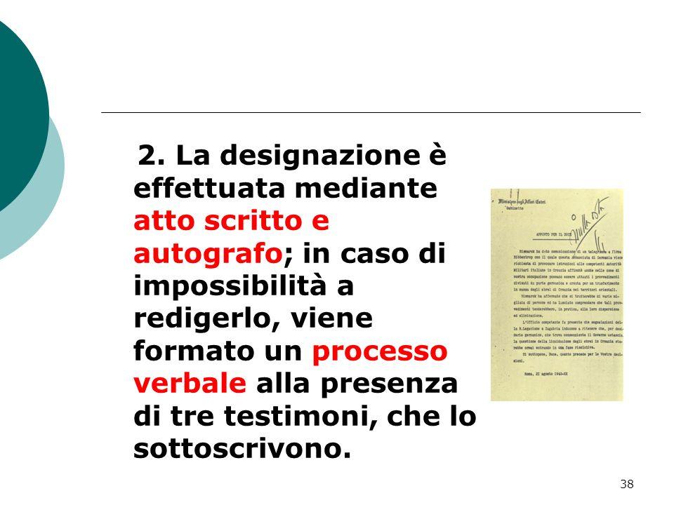 38 2. La designazione è effettuata mediante atto scritto e autografo; in caso di impossibilità a redigerlo, viene formato un processo verbale alla pre
