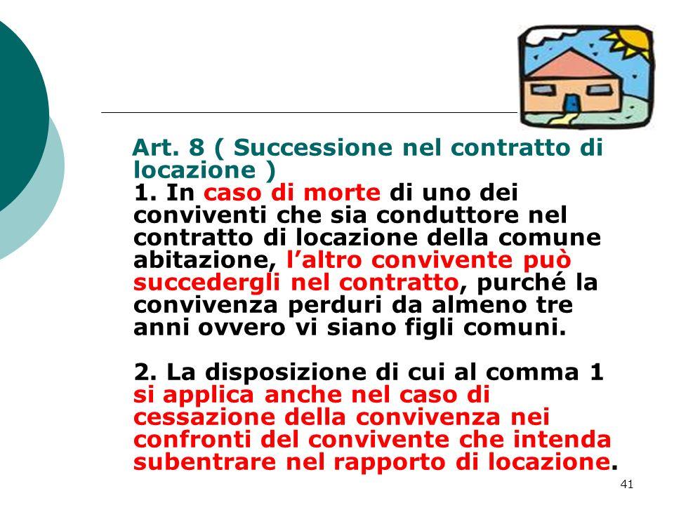 41 Art. 8 ( Successione nel contratto di locazione ) 1. In caso di morte di uno dei conviventi che sia conduttore nel contratto di locazione della com