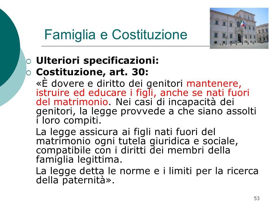 53 Famiglia e Costituzione Ulteriori specificazioni: Costituzione, art. 30: «È dovere e diritto dei genitori mantenere, istruire ed educare i figli, a