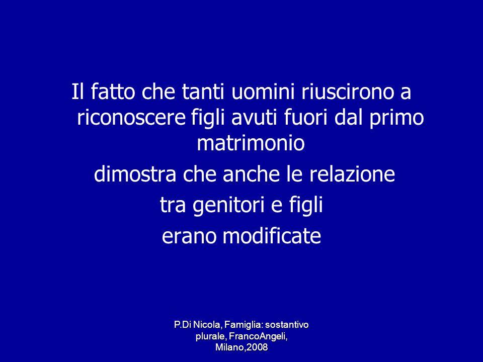 P.Di Nicola, Famiglia: sostantivo plurale, FrancoAngeli, Milano,2008 Il fatto che tanti uomini riuscirono a riconoscere figli avuti fuori dal primo ma