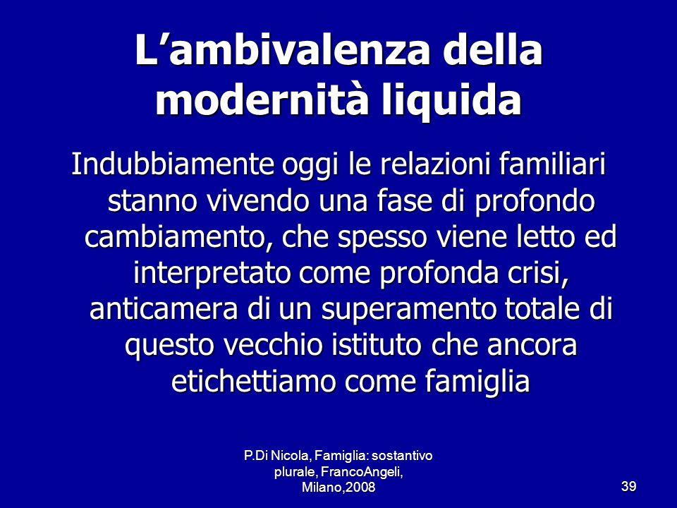 P.Di Nicola, Famiglia: sostantivo plurale, FrancoAngeli, Milano,200839 Lambivalenza della modernità liquida Indubbiamente oggi le relazioni familiari