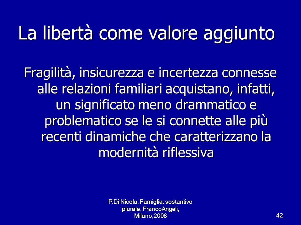 P.Di Nicola, Famiglia: sostantivo plurale, FrancoAngeli, Milano,200842 La libertà come valore aggiunto Fragilità, insicurezza e incertezza connesse al