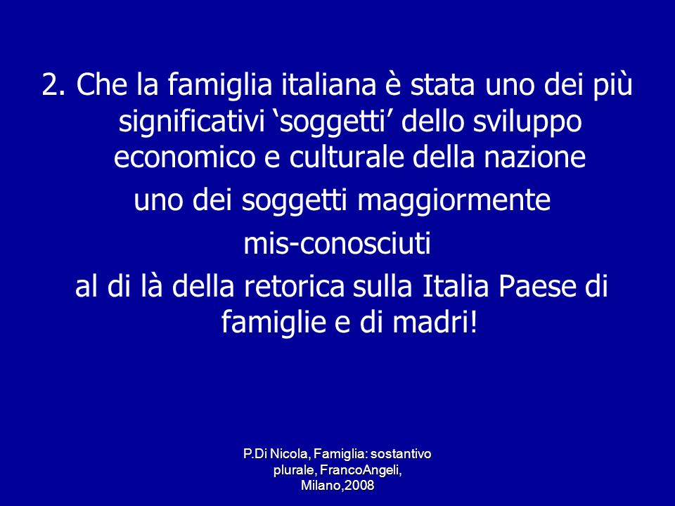 P.Di Nicola, Famiglia: sostantivo plurale, FrancoAngeli, Milano,2008 2. Che la famiglia italiana è stata uno dei più significativi soggetti dello svil