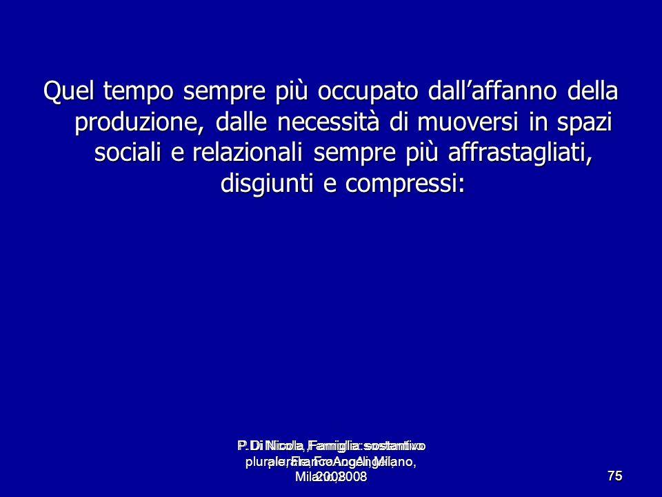 P.Di Nicola, Famiglia: sostantivo plurale, FrancoAngeli, Milano,2008 7575 Quel tempo sempre più occupato dallaffanno della produzione, dalle necessità