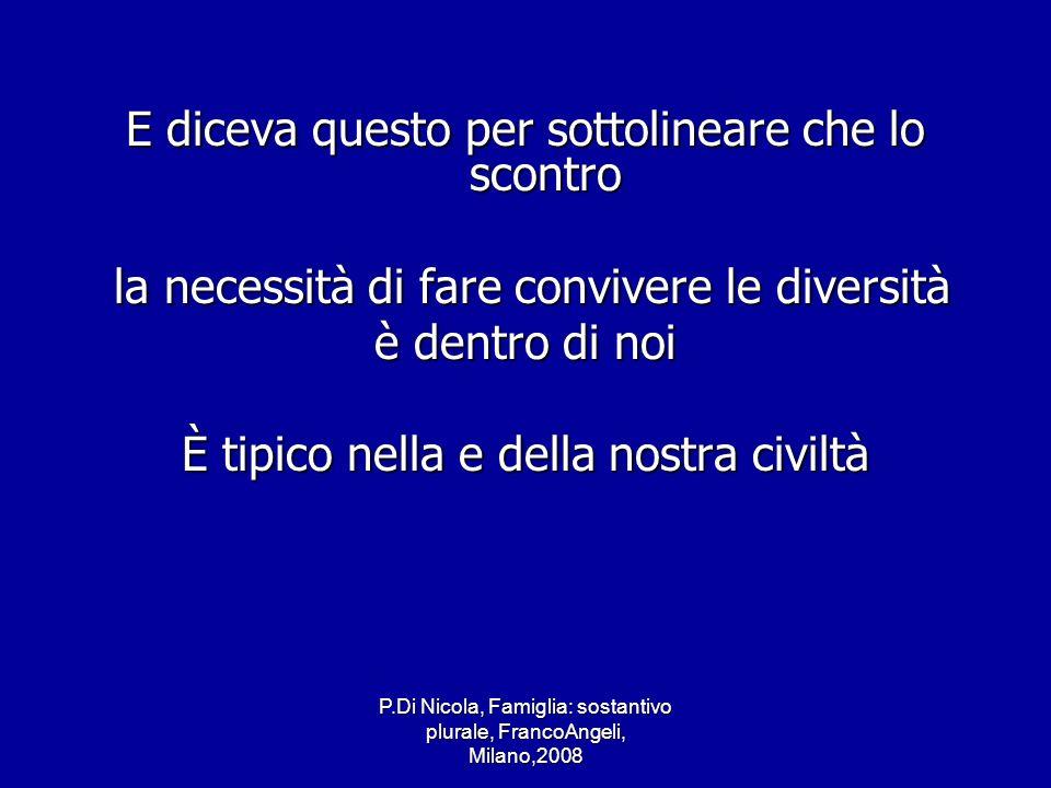 P.Di Nicola, Famiglia: sostantivo plurale, FrancoAngeli, Milano,2008 E diceva questo per sottolineare che lo scontro la necessità di fare convivere le
