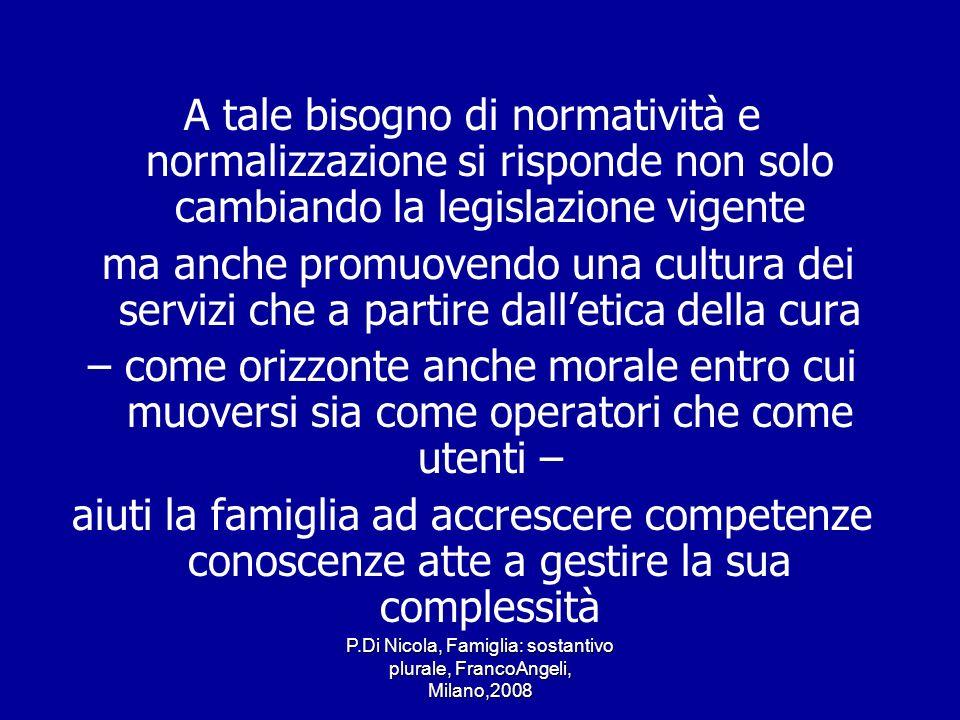 P.Di Nicola, Famiglia: sostantivo plurale, FrancoAngeli, Milano,2008 A tale bisogno di normatività e normalizzazione si risponde non solo cambiando la