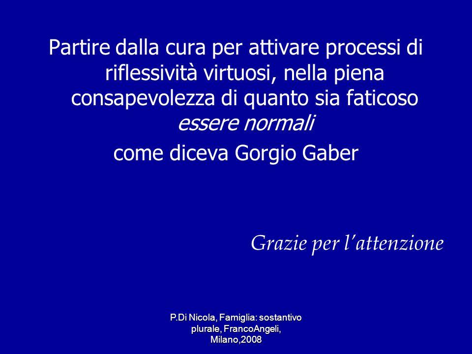 P.Di Nicola, Famiglia: sostantivo plurale, FrancoAngeli, Milano,2008 Partire dalla cura per attivare processi di riflessività virtuosi, nella piena co