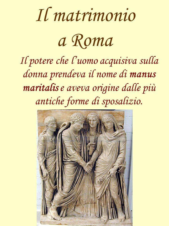 Il matrimonio a Roma Il potere che luomo acquisiva sulla donna prendeva il nome di manus maritalis e aveva origine dalle più antiche forme di sposaliz