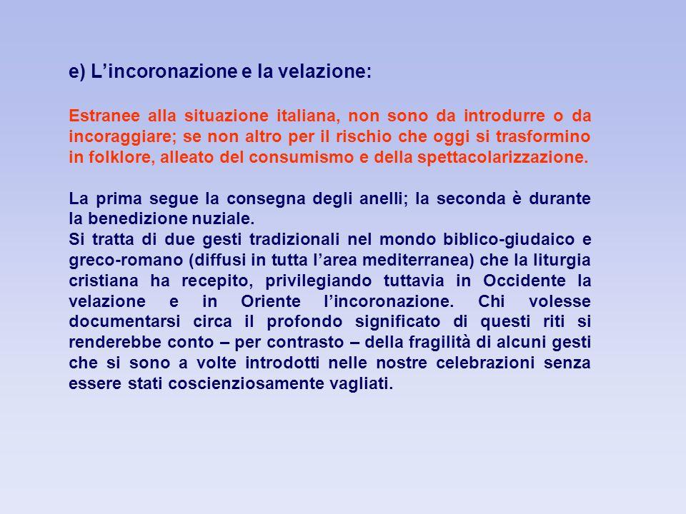 e) Lincoronazione e la velazione: Estranee alla situazione italiana, non sono da introdurre o da incoraggiare; se non altro per il rischio che oggi si trasformino in folklore, alleato del consumismo e della spettacolarizzazione.