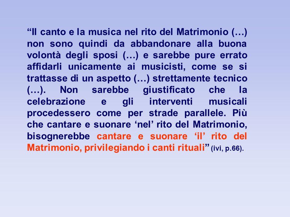 Il canto e la musica nel rito del Matrimonio (…) non sono quindi da abbandonare alla buona volontà degli sposi (…) e sarebbe pure errato affidarli unicamente ai musicisti, come se si trattasse di un aspetto (…) strettamente tecnico (…).