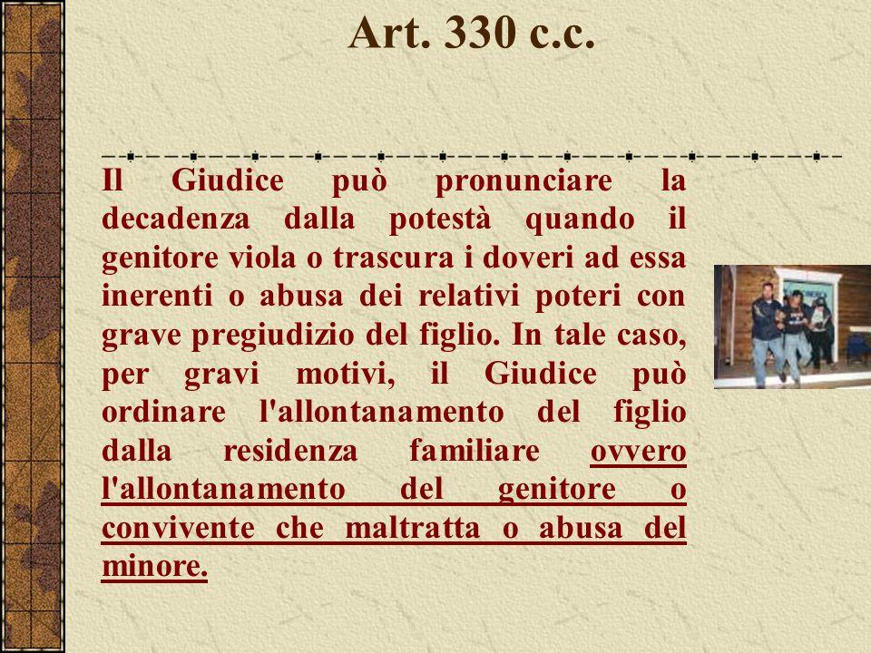 Art. 330 c.c. Il Giudice può pronunciare la decadenza dalla potestà quando il genitore viola o trascura i doveri ad essa inerenti o abusa dei relativi