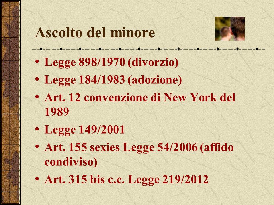 Ascolto del minore Legge 898/1970 (divorzio) Legge 184/1983 (adozione) Art. 12 convenzione di New York del 1989 Legge 149/2001 Art. 155 sexies Legge 5
