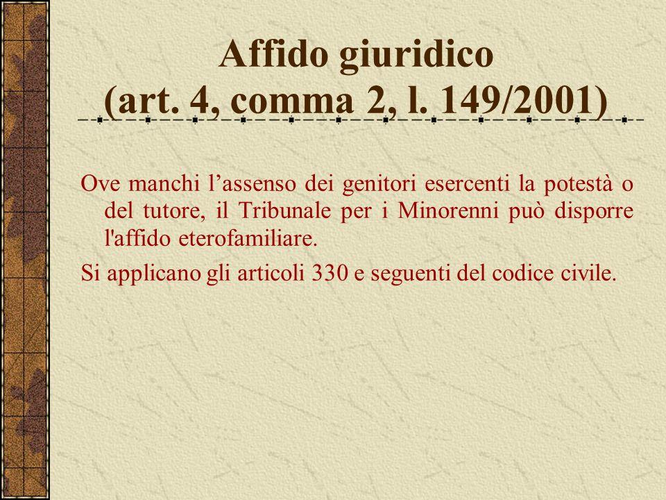 Affido giuridico (art. 4, comma 2, l. 149/2001) Ove manchi lassenso dei genitori esercenti la potestà o del tutore, il Tribunale per i Minorenni può d