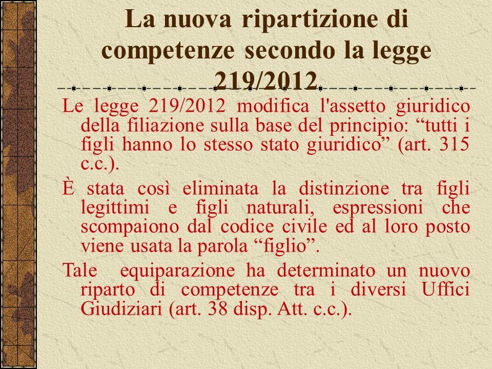 La nuova ripartizione di competenze secondo la legge 219/2012 Le legge 219/2012 modifica l'assetto giuridico della filiazione sulla base del principio
