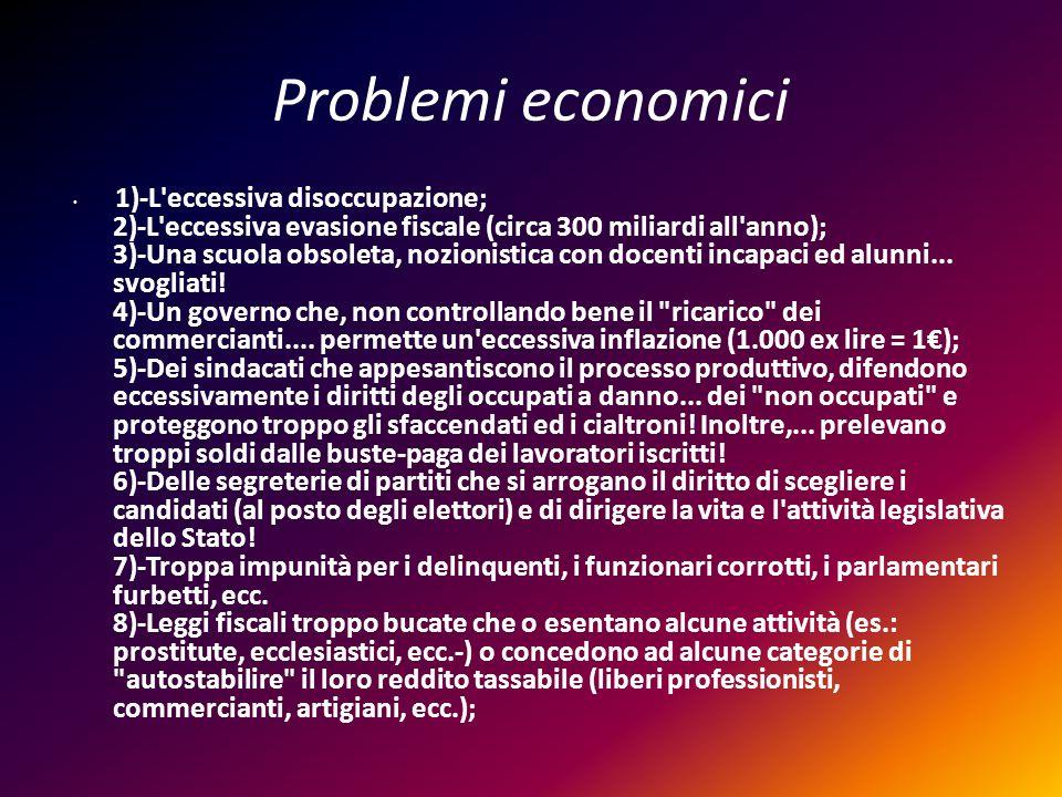 Problemi economici 1)-L'eccessiva disoccupazione; 2)-L'eccessiva evasione fiscale (circa 300 miliardi all'anno); 3)-Una scuola obsoleta, nozionistica