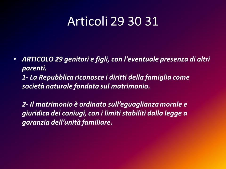 Articoli 29 30 31 ARTICOLO 29 genitori e figli, con l'eventuale presenza di altri parenti. 1- La Repubblica riconosce i diritti della famiglia come so