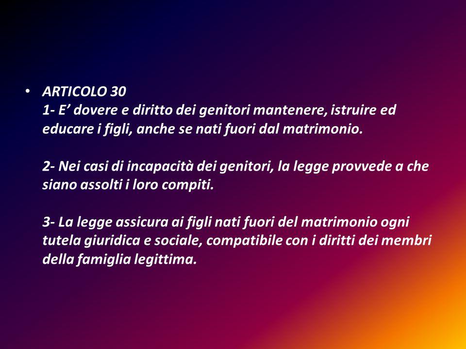 ARTICOLO 30 1- E dovere e diritto dei genitori mantenere, istruire ed educare i figli, anche se nati fuori dal matrimonio. 2- Nei casi di incapacità d