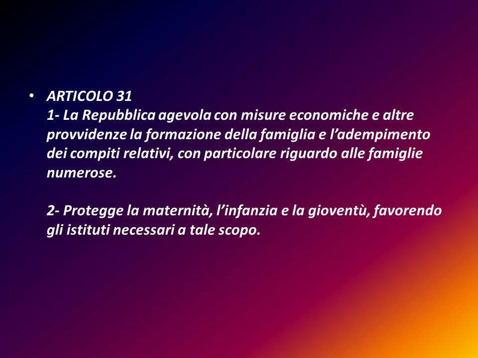 ARTICOLO 31 1- La Repubblica agevola con misure economiche e altre provvidenze la formazione della famiglia e ladempimento dei compiti relativi, con p