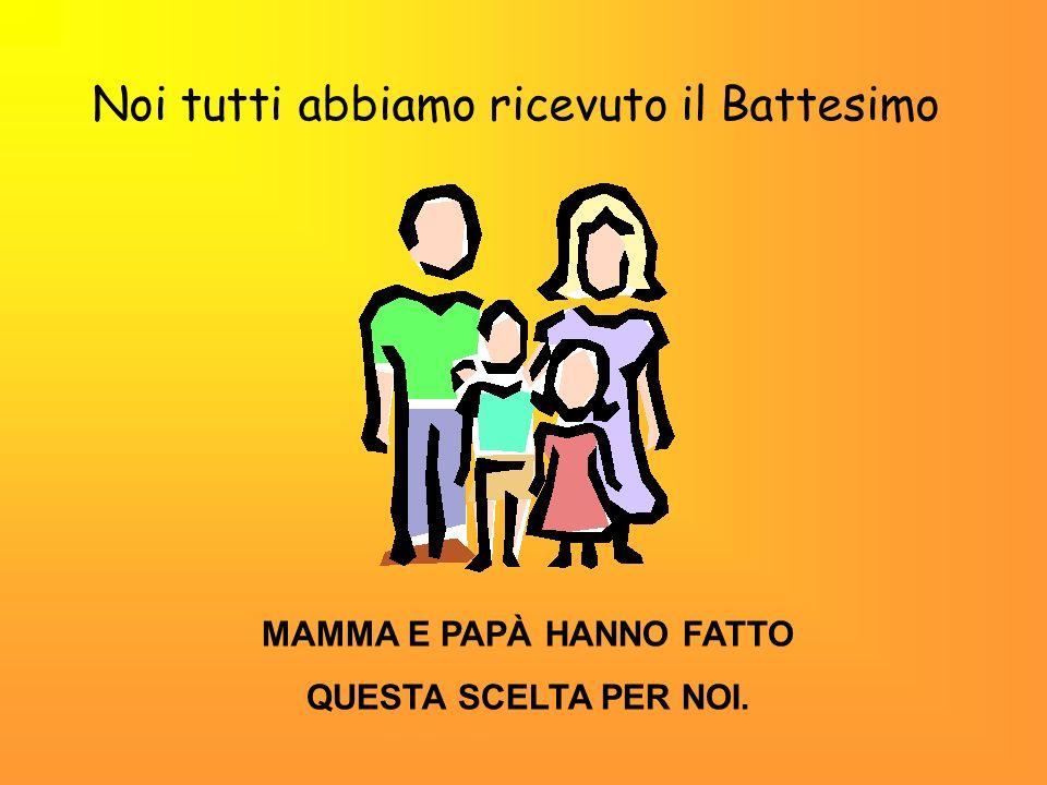 Noi tutti abbiamo ricevuto il Battesimo MAMMA E PAPÀ HANNO FATTO QUESTA SCELTA PER NOI.