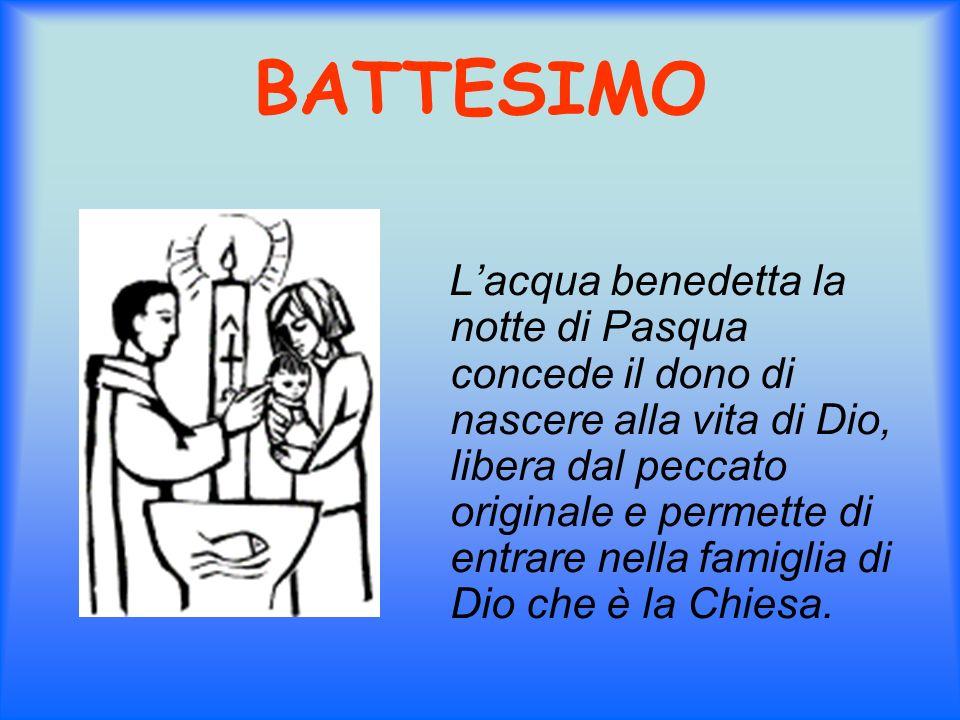 BATTESIMO Lacqua benedetta la notte di Pasqua concede il dono di nascere alla vita di Dio, libera dal peccato originale e permette di entrare nella fa
