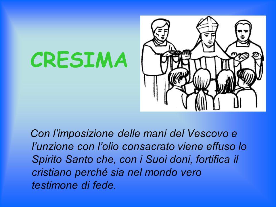 CRESIMA Con limposizione delle mani del Vescovo e lunzione con lolio consacrato viene effuso lo Spirito Santo che, con i Suoi doni, fortifica il crist