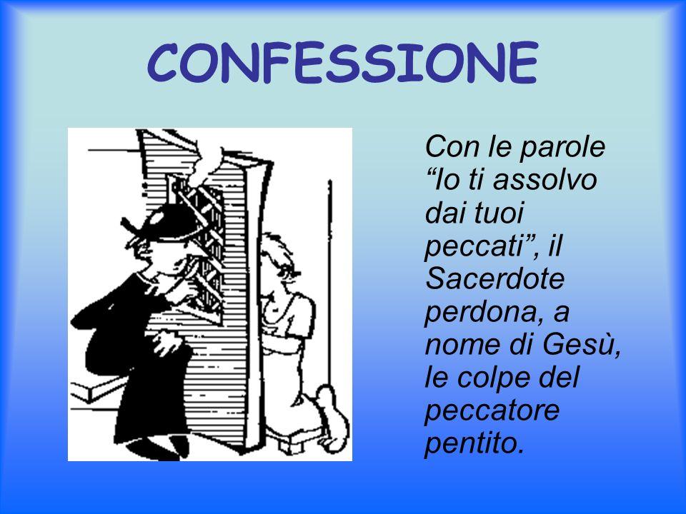 CONFESSIONE Con le parole Io ti assolvo dai tuoi peccati, il Sacerdote perdona, a nome di Gesù, le colpe del peccatore pentito.