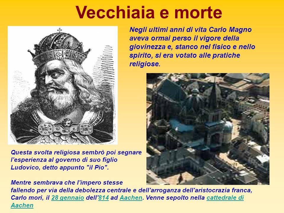 Vecchiaia e morte Negli ultimi anni di vita Carlo Magno aveva ormai perso il vigore della giovinezza e, stanco nel fisico e nello spirito, si era vota