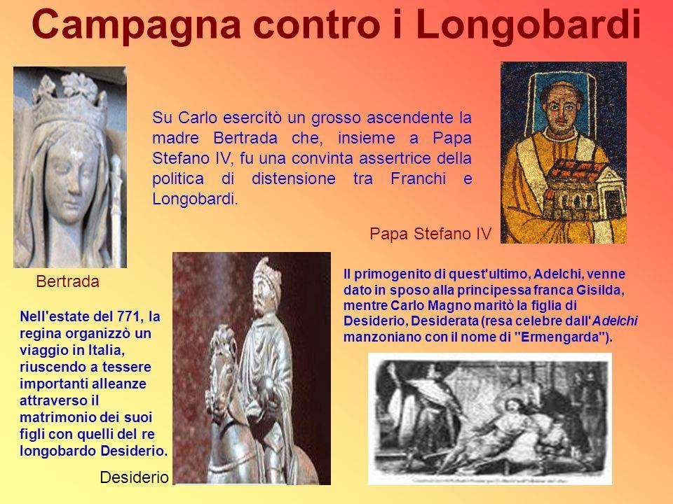 Campagna contro i Longobardi Su Carlo esercitò un grosso ascendente la madre Bertrada che, insieme a Papa Stefano IV, fu una convinta assertrice della