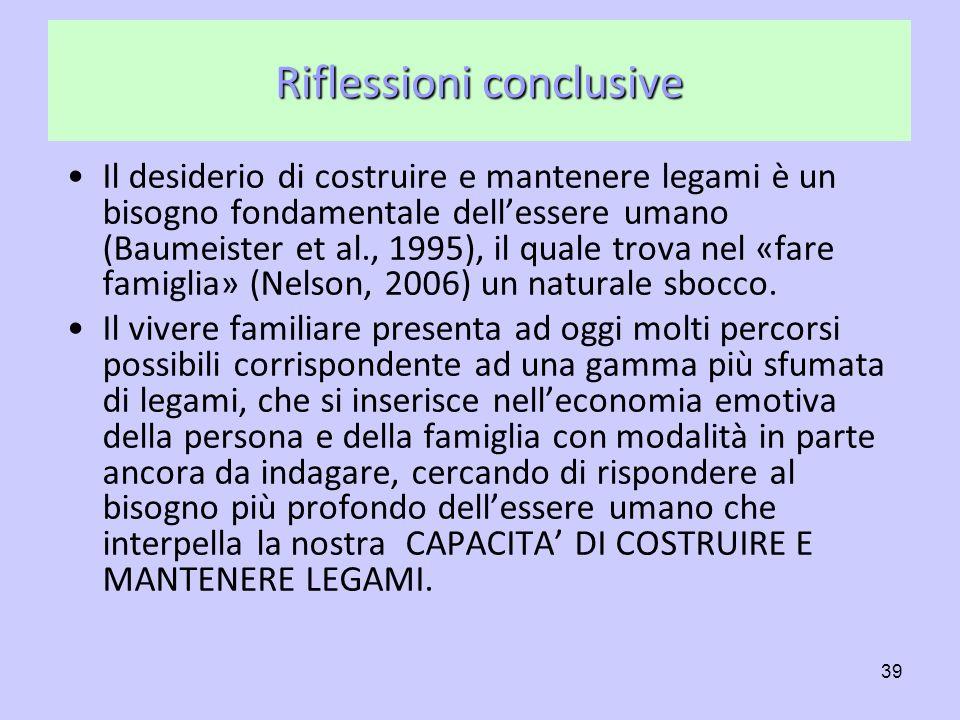 39 Riflessioni conclusive Il desiderio di costruire e mantenere legami è un bisogno fondamentale dellessere umano (Baumeister et al., 1995), il quale