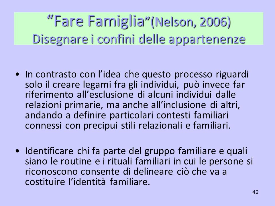 42 Fare Famiglia (Nelson, 2006) Disegnare i confini delle appartenenze In contrasto con lidea che questo processo riguardi solo il creare legami fra g