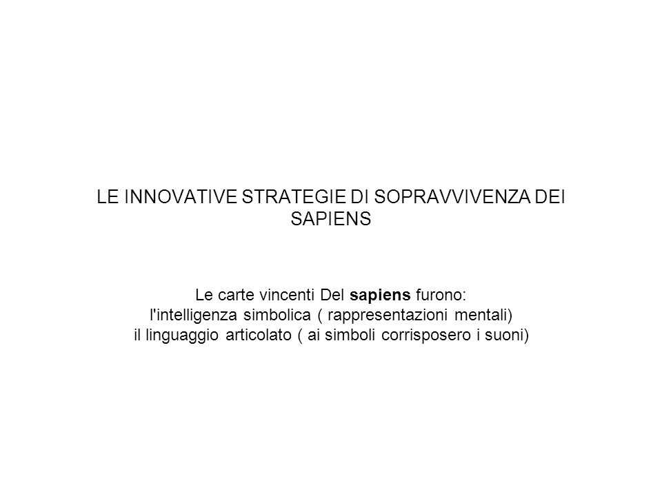 LE INNOVATIVE STRATEGIE DI SOPRAVVIVENZA DEI SAPIENS Le carte vincenti Del sapiens furono: l'intelligenza simbolica ( rappresentazioni mentali) il lin