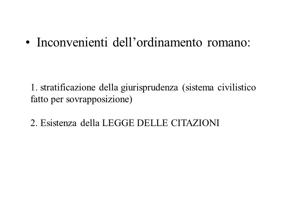 Inconvenienti dellordinamento romano: 1. stratificazione della giurisprudenza (sistema civilistico fatto per sovrapposizione) 2. Esistenza della LEGGE