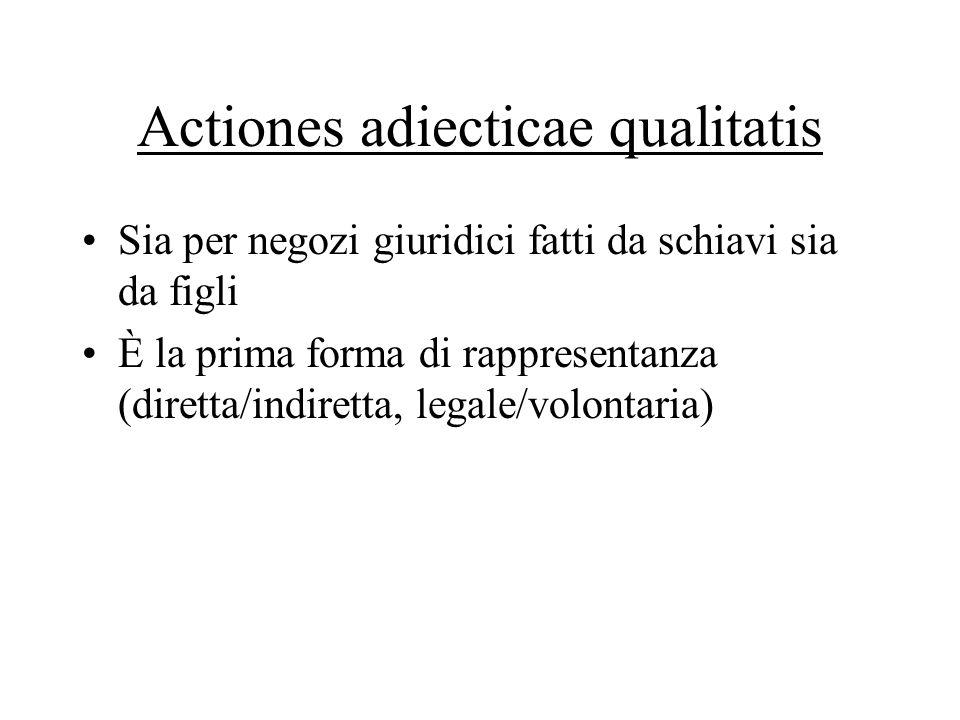 Actiones adiecticae qualitatis Sia per negozi giuridici fatti da schiavi sia da figli È la prima forma di rappresentanza (diretta/indiretta, legale/volontaria)