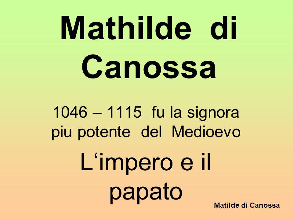 Matilde di Canossa Mathilde di Canossa 1046 – 1115 fu la signora piu potente del Medioevo Limpero e il papato