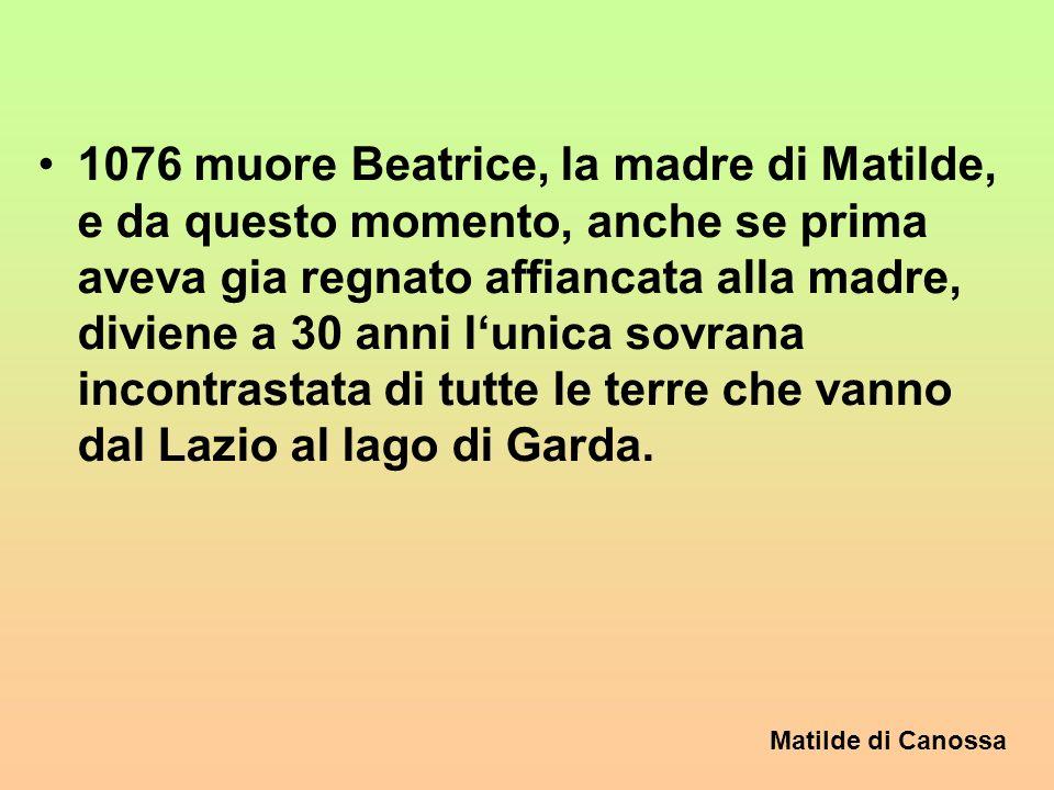 Matilde di Canossa 3. 40 anni di regno 1076 muore Beatrice, la madre di Matilde, e da questo momento, anche se prima aveva gia regnato affiancata alla