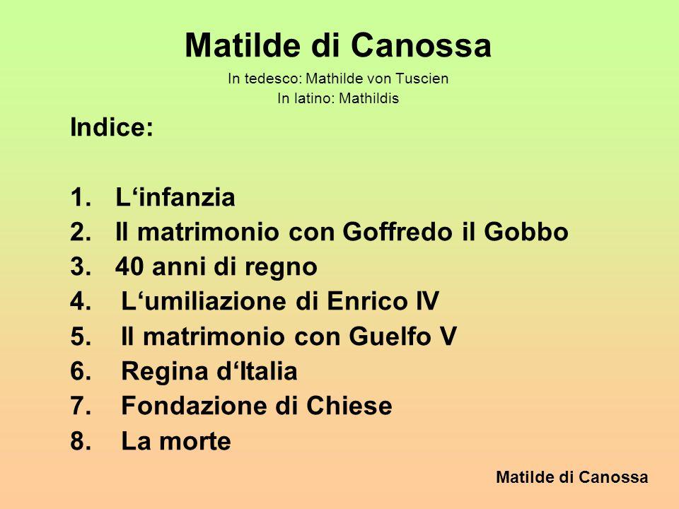 Matilde di Canossa In tedesco: Mathilde von Tuscien In latino: Mathildis Indice: 1.Linfanzia 2.Il matrimonio con Goffredo il Gobbo 3.40 anni di regno 4.