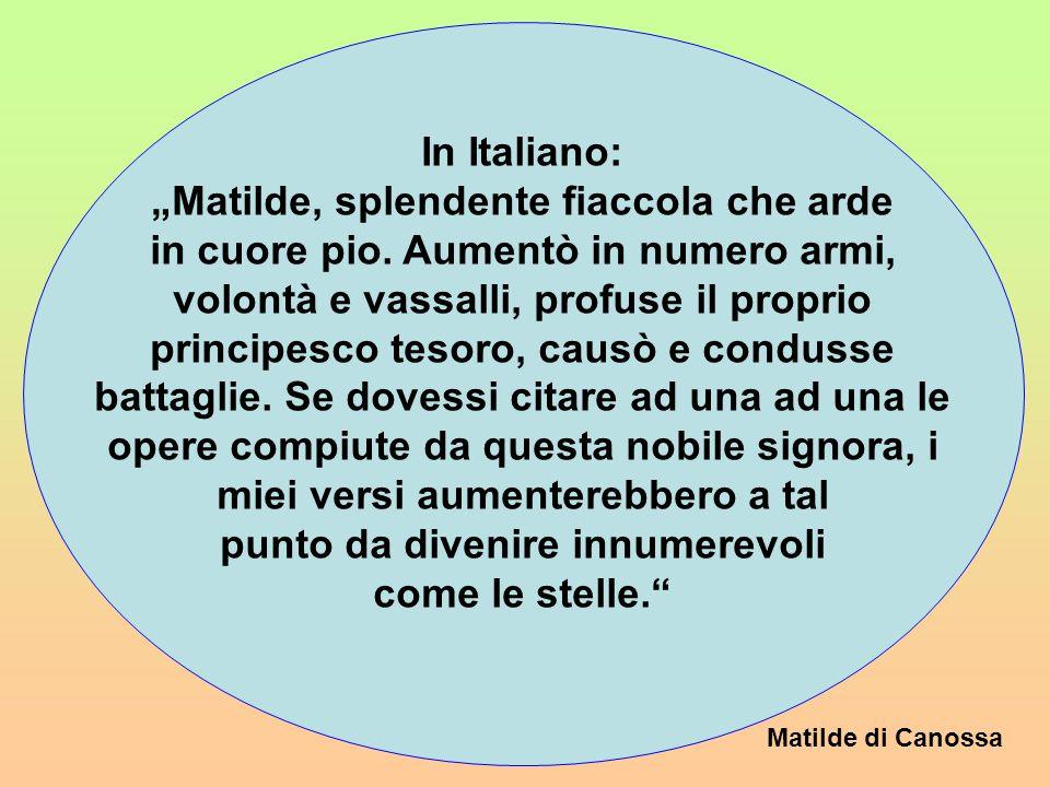 Matilde di Canossa Corde pio flagrans Mathildis lucida lampas. Arma voluntatem, famulos, gazam proprianque, excitat, expendit, instigat, pröelia gessi