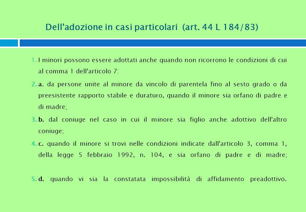 Dell'adozione in casi particolari (art. 44 L 184/83) 1.I minori possono essere adottati anche quando non ricorrono le condizioni di cui al comma 1 del