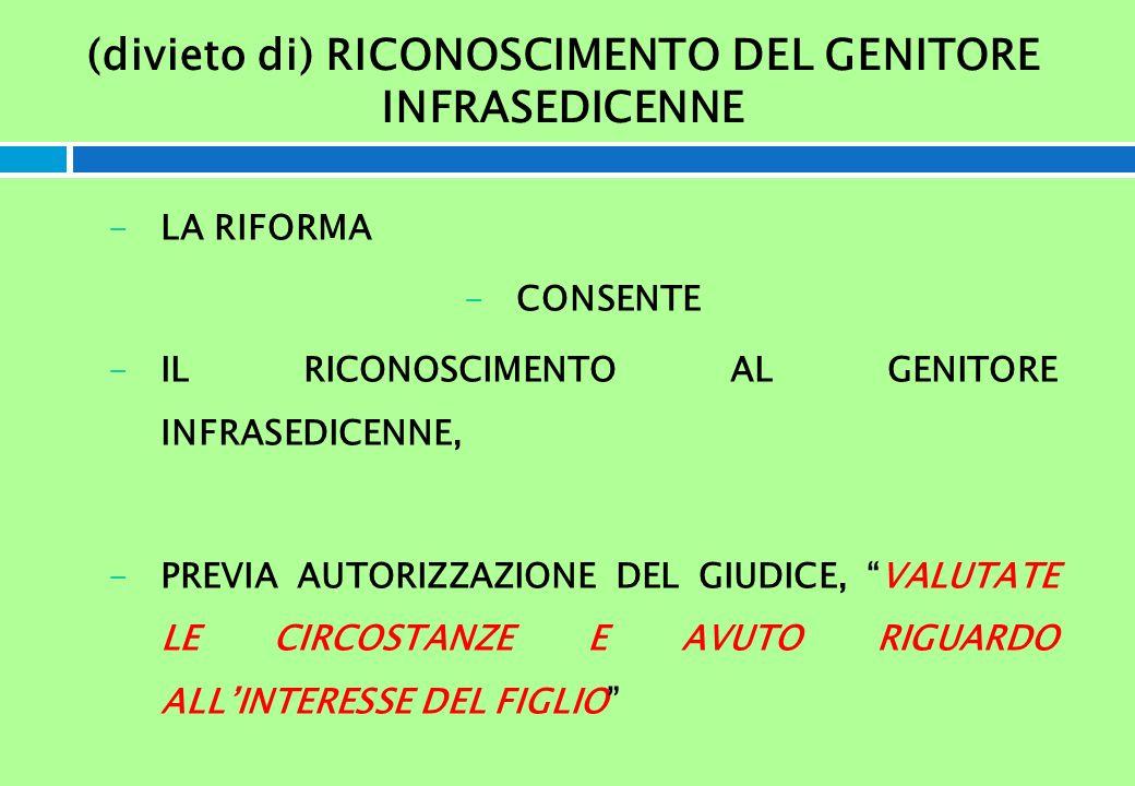 (divieto di) RICONOSCIMENTO DEL GENITORE INFRASEDICENNE -LA RIFORMA -CONSENTE -IL RICONOSCIMENTO AL GENITORE INFRASEDICENNE, -PREVIA AUTORIZZAZIONE DE