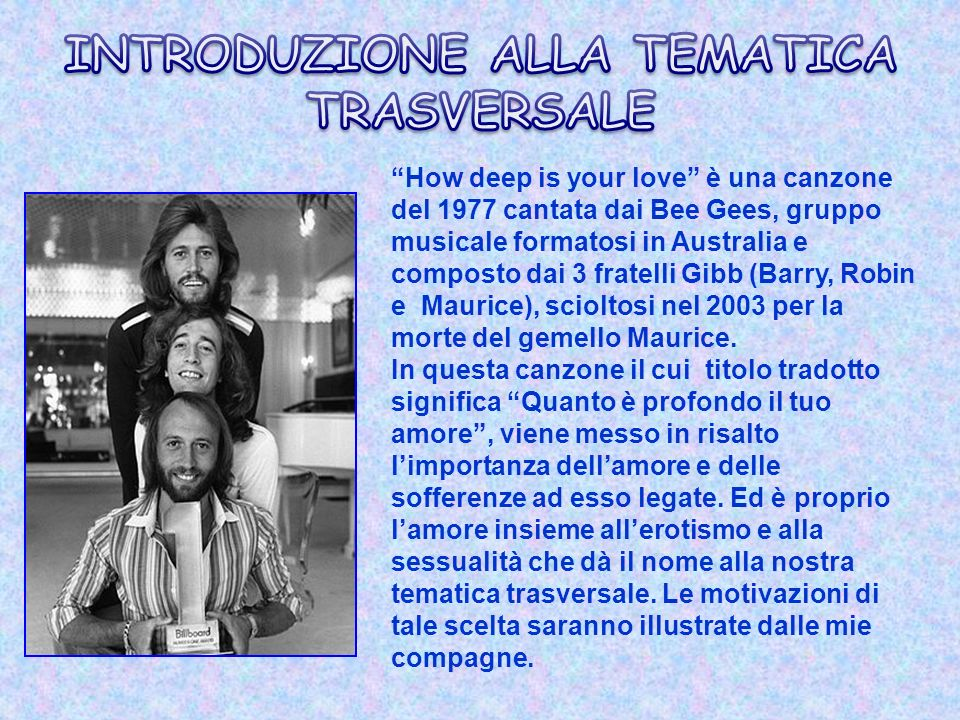 How deep is your love è una canzone del 1977 cantata dai Bee Gees, gruppo musicale formatosi in Australia e composto dai 3 fratelli Gibb (Barry, Robin