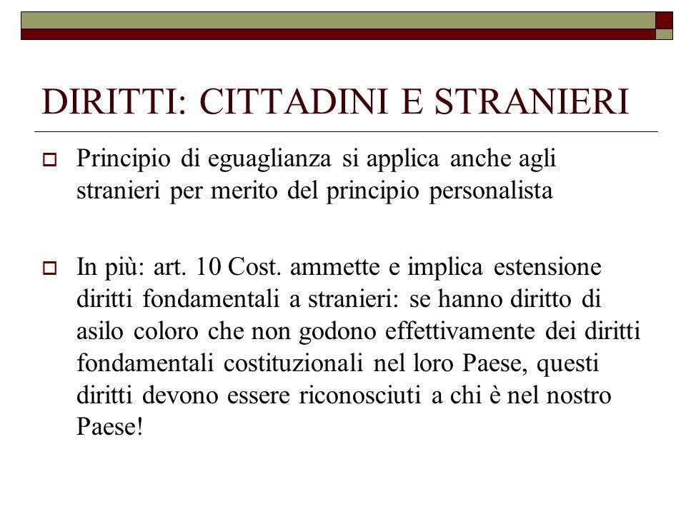 DIRITTI: CITTADINI E STRANIERI Principio di eguaglianza si applica anche agli stranieri per merito del principio personalista In più: art. 10 Cost. am