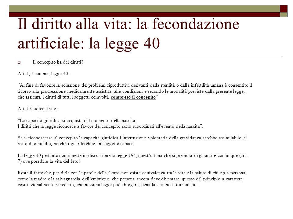 Il diritto alla vita: la fecondazione artificiale: la legge 40 Il concepito ha dei diritti? Art. 1, I comma, legge 40: Al fine di favorire la soluzion