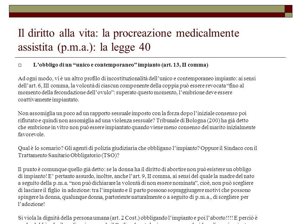 Il diritto alla vita: la procreazione medicalmente assistita (p.m.a.): la legge 40 Lobbligo di un unico e contemporaneo impianto (art. 13, II comma) A