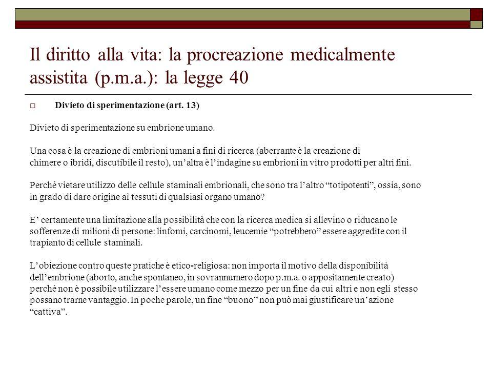 Il diritto alla vita: la procreazione medicalmente assistita (p.m.a.): la legge 40 Divieto di sperimentazione (art. 13) Divieto di sperimentazione su