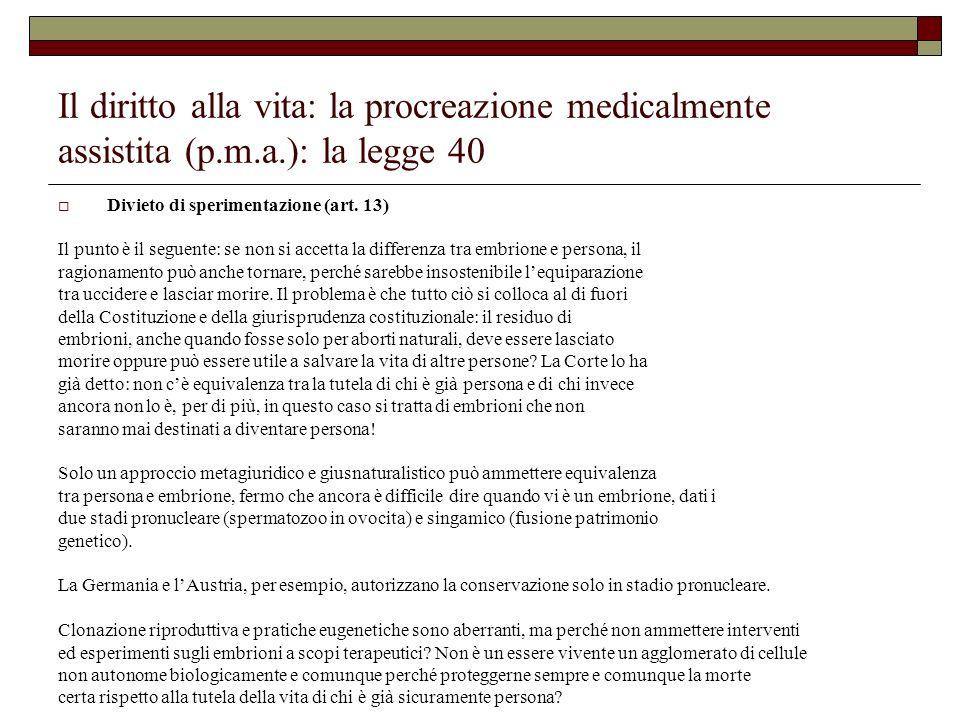 Il diritto alla vita: la procreazione medicalmente assistita (p.m.a.): la legge 40 Divieto di sperimentazione (art. 13) Il punto è il seguente: se non